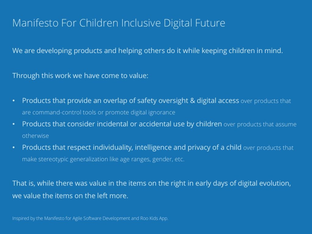 Manifesto For Children Inclusive Digital Future. We are developingproducts and helping others do it while keeping children in mind. Through this work we have come to value: Products that provide an overlap of safety oversight & digital accessover products that are command-control tools or promote digital ignorance, Products that consider incidental or accidental use by childrenover products that assume otherwise, Products that respect individuality, intelligence and privacy of a childover products that make stereotypic generalization like age ranges, gender, etc. That is, while there wasvalue in the items on the right in early days of digital evolution, we value the items on the left more. Inspired by theManifesto for Agile Software DevelopmentandRoo Kids App.